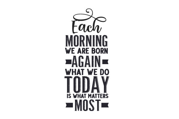 Each Morning We Are Born Again. What We Do Today is What Matters Most. Quotes Craft Cut File By Creative Fabrica Crafts - Image 1