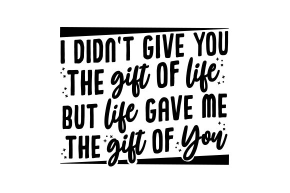 I Didn't Give You the Gift of Life, but Life Gave Me the Gift of You Cut File Download