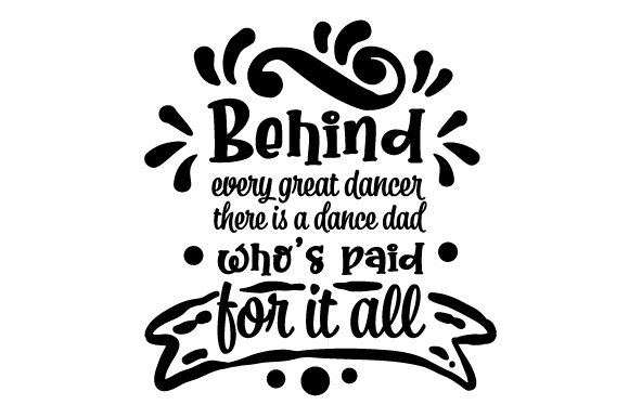 Behind Every Great Dancer There is a Dance Dad Who S Paid for It All Dance & Cheer Craft Cut File By Creative Fabrica Crafts