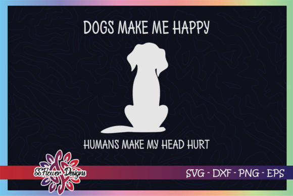 Dogs Make Me Happy Humans Make Me Hurt Graphic Crafts By ssflower
