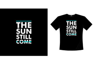 The Sun Still Come Typography T-shirt Graphic Illustrations By bolakaretstudio