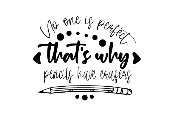 No One is Perfect  That S Why Pencils Have Erasers School & Teachers Craft Cut File By Creative Fabrica Crafts