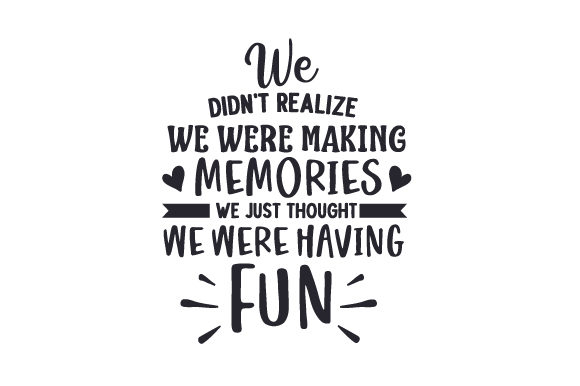 We Didn't Realize We Were Making Memories, We Just Thought We Were Having Fun Quotes Craft Cut File By Creative Fabrica Crafts