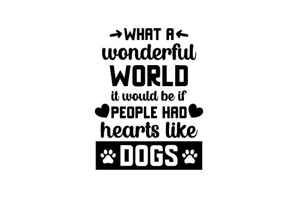 What a Wonderful World It Would Be if People Had Hearts Like Dogs Perros Archivo de Corte Craft Por Creative Fabrica Crafts