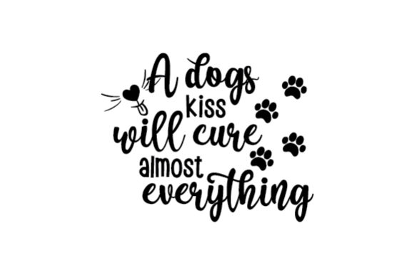 A Dogs Kiss Will Cure Almost Everything Dogs Craft Cut File By Creative Fabrica Crafts