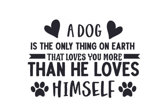 A Dog is the Only Thing on Earth That Loves You More Than He Loves Himself Dogs Craft Cut File By Creative Fabrica Crafts
