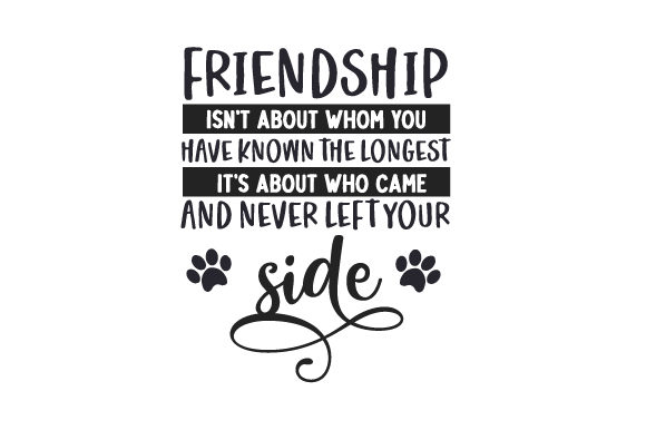 Friendship Isn't About Whom You Have Known the Longest, It's About Who Came and Never Left Your Side Dogs Craft Cut File By Creative Fabrica Crafts