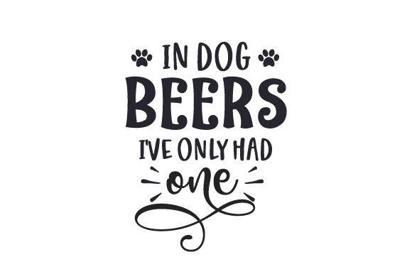 In Dog Beers I've Only Had One Dogs Craft Cut File By Creative Fabrica Crafts