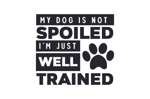 My Dog is Not Spoiled, I'm Just Well Trained Dogs Craft Cut File By Creative Fabrica Crafts
