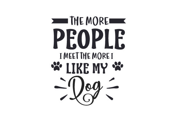 The More People I Meet the More I Like My Dog Dogs Craft Cut File By Creative Fabrica Crafts