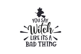 You Say Witch Like It's a Bad Thing Halloween Craft Cut File By Creative Fabrica Crafts