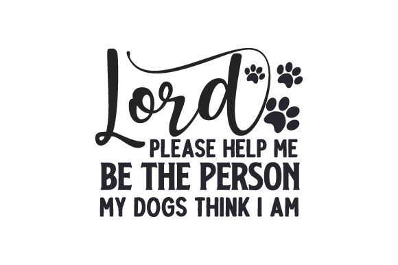 Lord, Please Help Me Be the Person My Dogs Think I Am Dogs Craft Cut File By Creative Fabrica Crafts