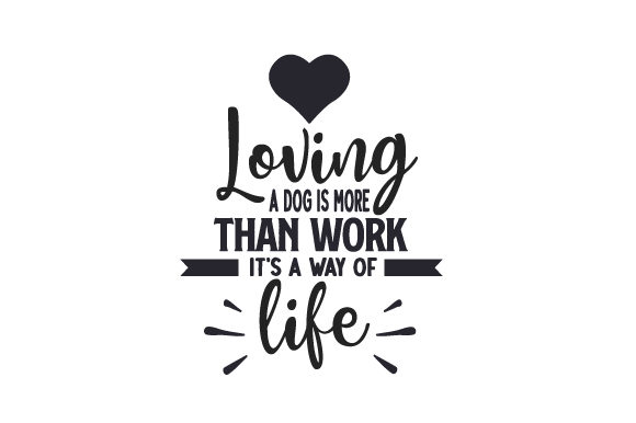 Loving a Dog is More Than Work, It's a Way of Life Dogs Craft Cut File By Creative Fabrica Crafts