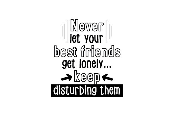 Never Let Your Best Friends Get Lonely... Keep Disturbing Them Friendship Craft Cut File By Creative Fabrica Crafts