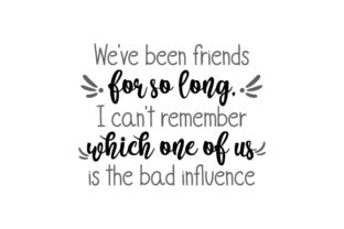 We've Been Friends for so Long, I Can't Remember Which One of Us is the Bad Influence Friendship Craft Cut File By Creative Fabrica Crafts