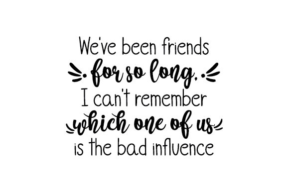 We've Been Friends for so Long, I Can't Remember Which One of Us is the Bad Influence Cut File Download