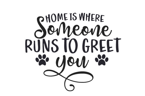 Home is Where Someone Runs to Greet You Cut File