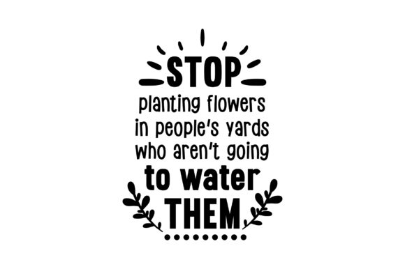 Stop Planting Flowers in People's Yards Who Aren't Going to Water Them Frühling Plotterdatei von Creative Fabrica Crafts