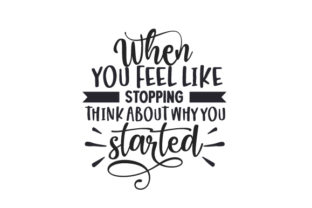 When You Feel Like Stopping, Think About Why You Started Motivational Craft Cut File By Creative Fabrica Crafts
