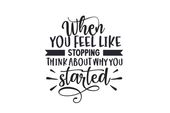 When You Feel Like Stopping, Think About Why You Started Motivation Plotterdatei von Creative Fabrica Crafts