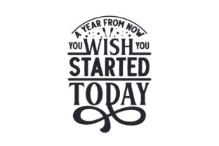 A Year from Now You Wish You Started Today New Year's Craft Cut File By Creative Fabrica Crafts