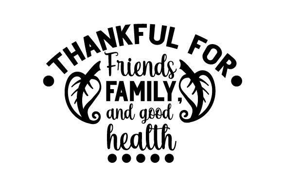 Thankful for Friends  Family  and Good Health Cut File Download