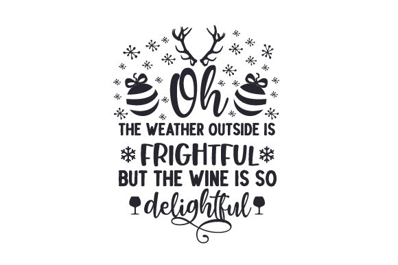 Oh, the Weather Outside is Frightful but the Wine is so Delightful Cut File Download