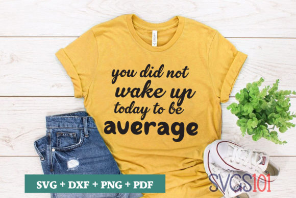 You Did Not Wake Up Today to Be Average Graphic Crafts By svgs101
