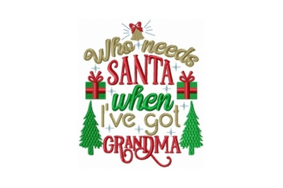 Who Needs Santa when I Got Grandma Christmas Embroidery Design By Sew Terific Designs