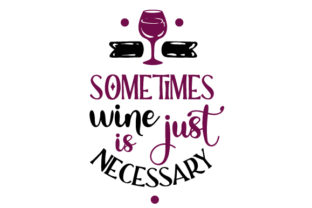 Sometimes Wine is Just Necessary Wine Craft Cut File By Creative Fabrica Crafts