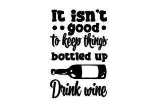 It Isn T Good to Keep Things Bottled Up Drink Wine Wine Craft Cut File By Creative Fabrica Crafts