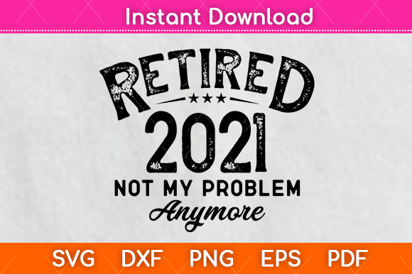 Retired 2021 Not My Problem Anymore Svg SVG File