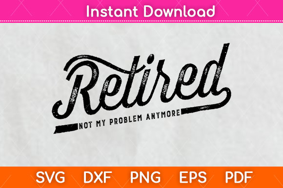 Retired - Not My Problem Anymore Svg... SVG File