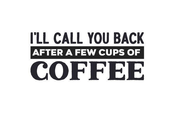 I'll Call You Back After a Few Cups of Coffee Coffee Craft Cut File By Creative Fabrica Crafts