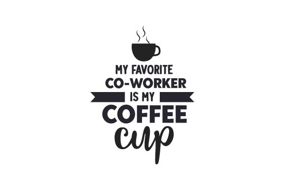 My Favorite Co-worker is My Coffee Cup Coffee Craft Cut File By Creative Fabrica Crafts
