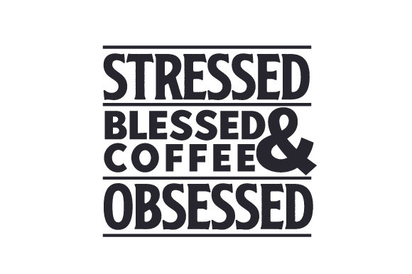 Stressed, Blessed & Coffee Obsessed Coffee Craft Cut File By Creative Fabrica Crafts