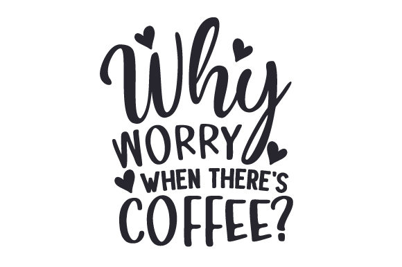 Why Worry when There's Coffee? Coffee Craft Cut File By Creative Fabrica Crafts