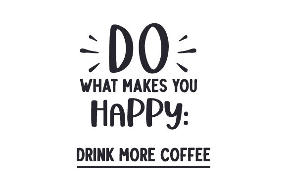 Do What Makes You Happy Drink More Coffee Coffee Craft Cut File By Creative Fabrica Crafts