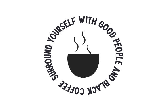 Surround Yourself with Good People and Black Coffee Coffee Craft Cut File By Creative Fabrica Crafts