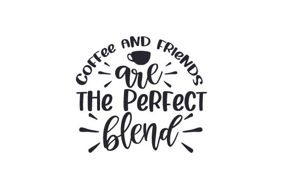 Coffee and Friends Are the Perfect Blend Coffee Craft Cut File By Creative Fabrica Crafts