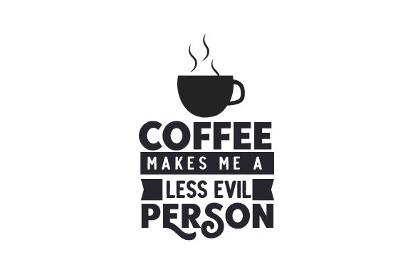 Coffee Makes Me a Less Evil Person Coffee Craft Cut File By Creative Fabrica Crafts
