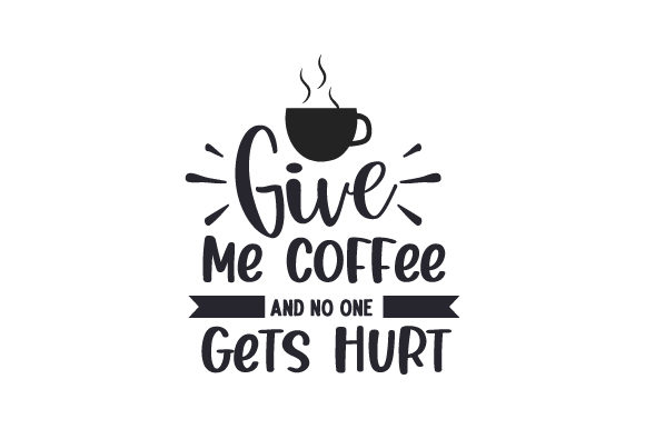 Give Me Coffee and No One Gets Hurt Coffee Craft Cut File By Creative Fabrica Crafts