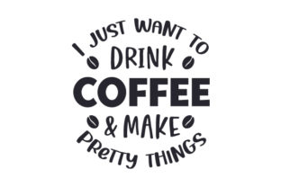 I Just Want to Drink Coffee & Make Pretty Things Coffee Craft Cut File By Creative Fabrica Crafts