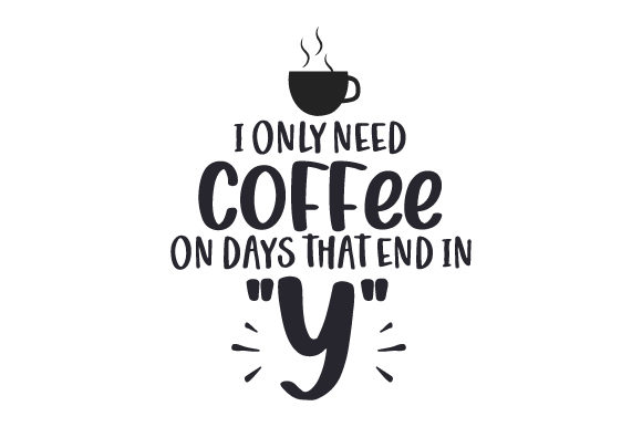 I Only Need Coffee on Days That End in