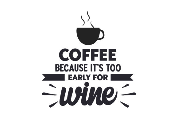 Coffee, Because It's Too Early for Wine Coffee Craft Cut File By Creative Fabrica Crafts
