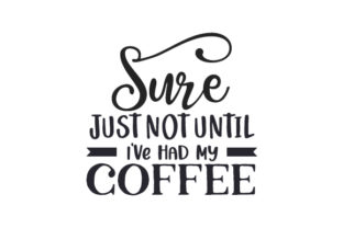 Sure, Just Not Until I've Had My Coffee Coffee Craft Cut File By Creative Fabrica Crafts