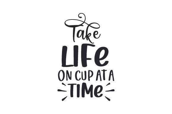 Take Life on Cup at a Time Coffee Craft Cut File By Creative Fabrica Crafts