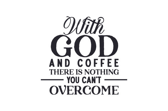 With God and Coffee There is Nothing You Can't Overcome Coffee Craft Cut File By Creative Fabrica Crafts