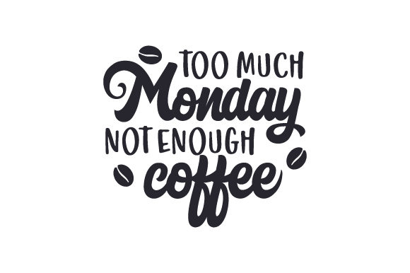 Too Much Monday Not Enough Coffee Cut File