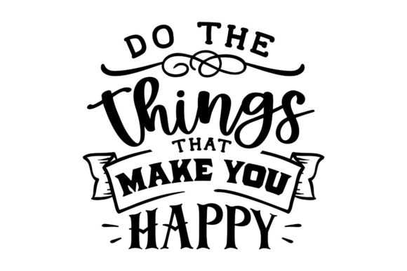 Do the Things That Make You Happy Graphic Crafts By Creative Divine